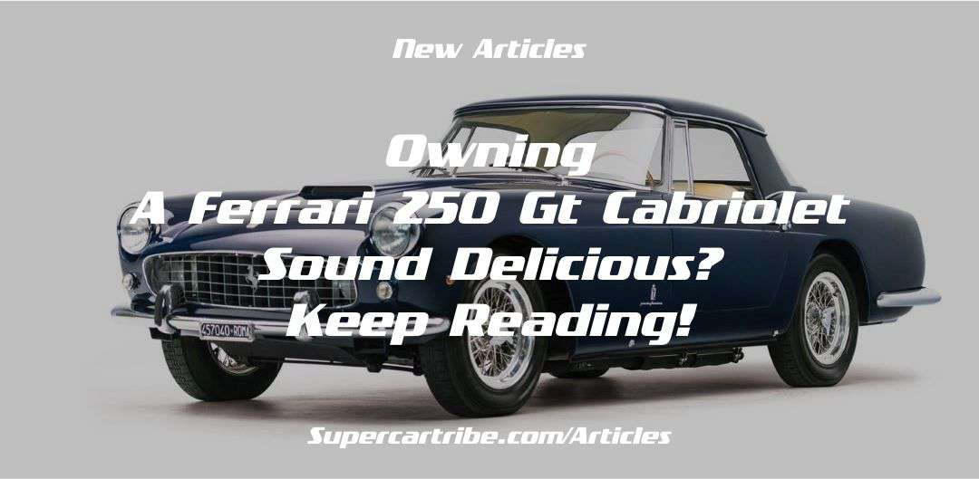 Owning a Ferrari 250 GT Cabriolet sound delicious? Keep reading!